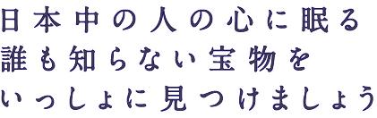 日本中の人の心に眠る 誰も知らない宝物を いっしょに見つけましょう