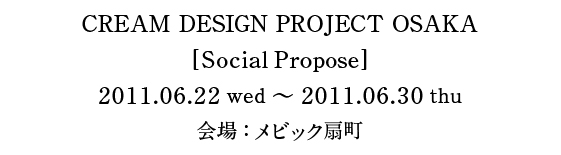 CREAM DESIGN PROJECT OSAKA [SocialPropose] 2011.06.22wed〜2011.06.30thu 会場:メビック扇町