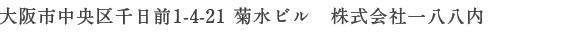 大阪市中央区千日前1-4-21 菊水ビル 株式会社一八八内